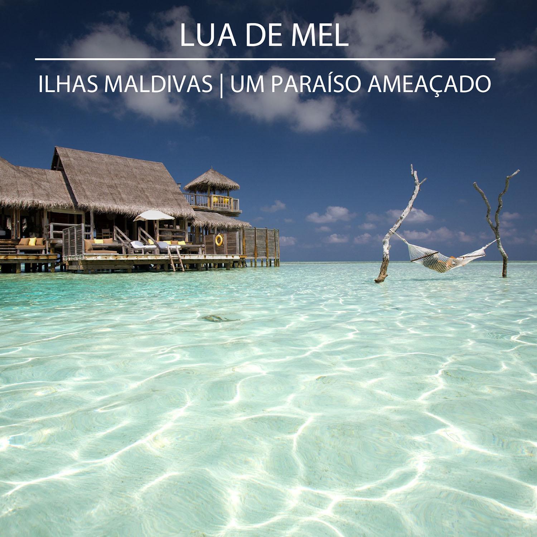 Lua de Mel - Ilhas Maldivas | Um paraíso ameaçado
